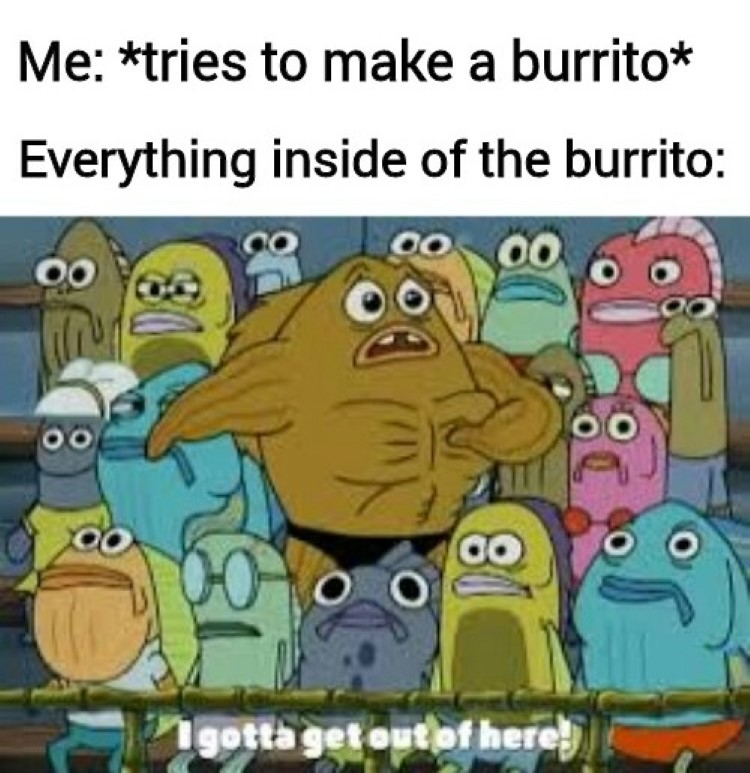 Inside a burrito Ive gotta get out of here