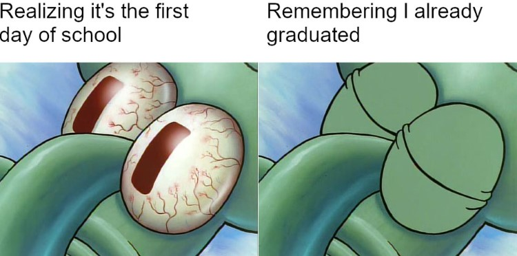 Realizing you already graduated Squidward