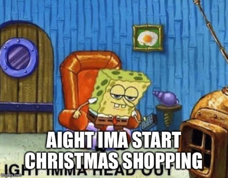 Imma start Christmas shopping late Dec