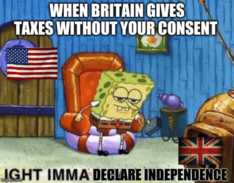 Britain taxes without consent? USA: ight imma head out