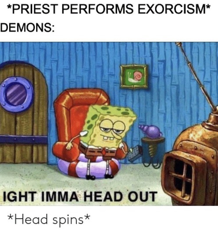 Priest does exorcism, then demons say ight imma head out