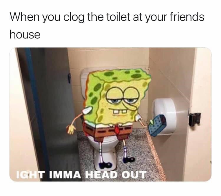 clogging your friends toilet? ight imma head out