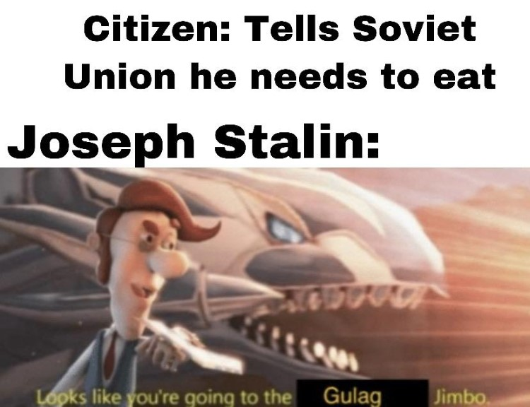 Stalin meme, looks like youre going to the gulag Jimbo