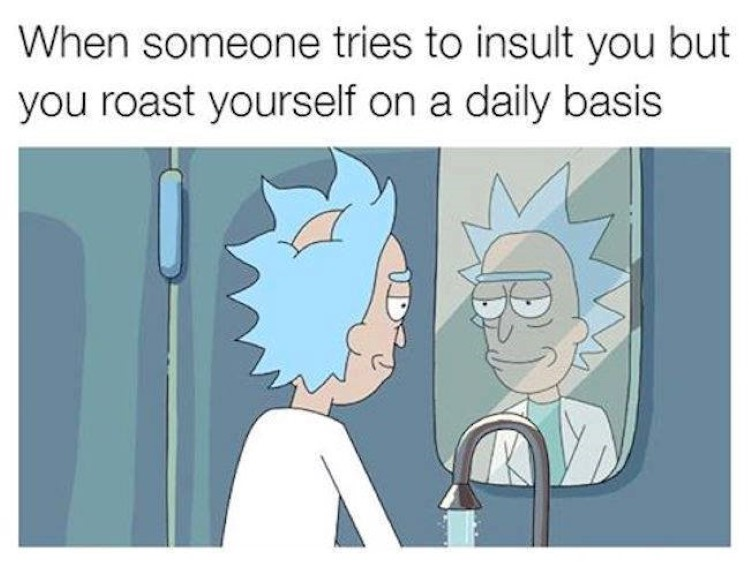 When someone tries to insult roast you