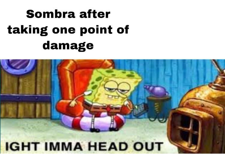 Sombra after taking a single damage iight imma head out