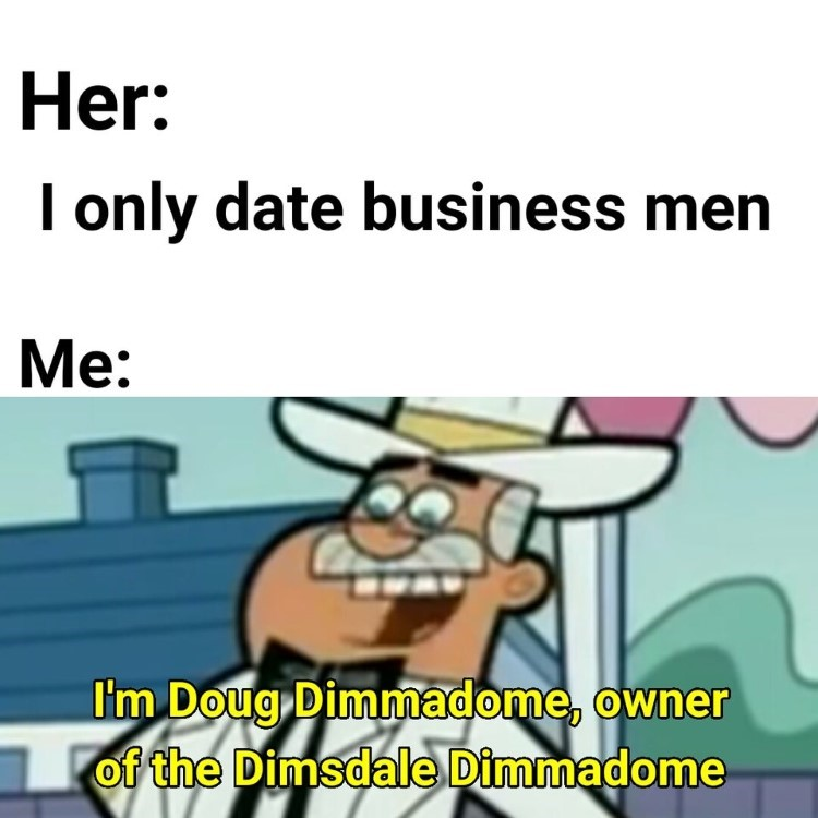 I only date business men. Me: Im Doug Dimmadome!