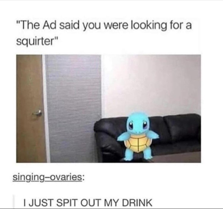 The ad said you were looking for a squirter