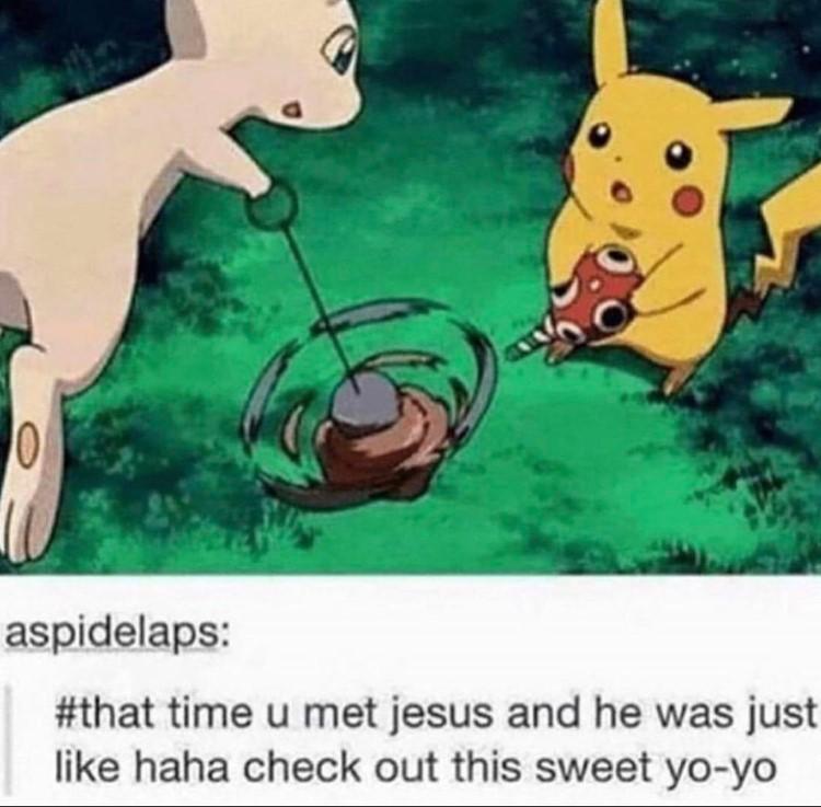When you met Jesus and he had a yo-yo Mew and Pikachu