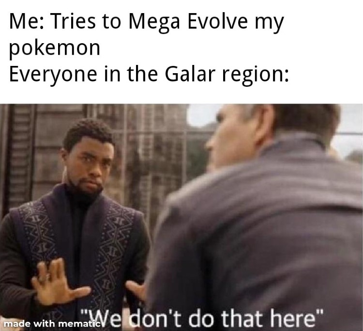 We dont do that here in Galar, no megaevolves