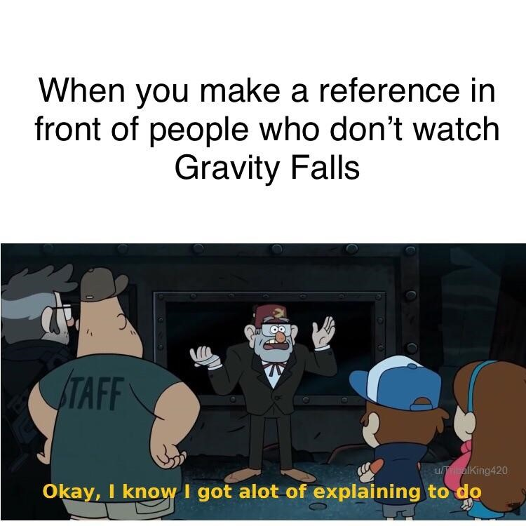 When you make a reference to Gravity Falls that nobody gets