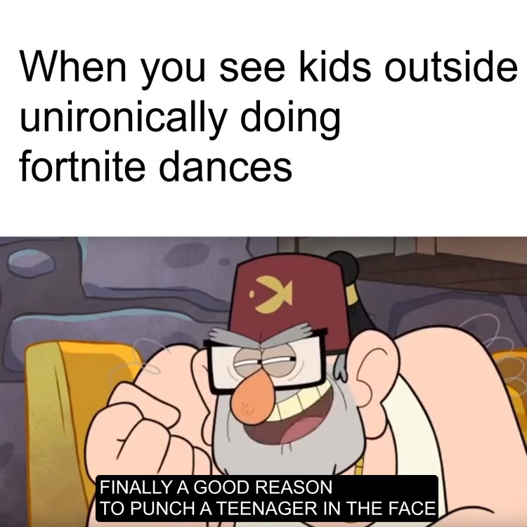 When kids outside doing Fotnite dances, Finally a good reason to punch teenager in the face joke Gruncle Stan