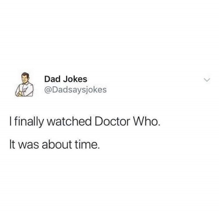 Dad Joke: I finally watched Dr Who. It was about time.