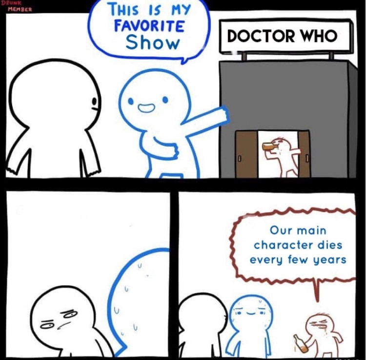 Dr Who is my favorite show, our main character dies every few years