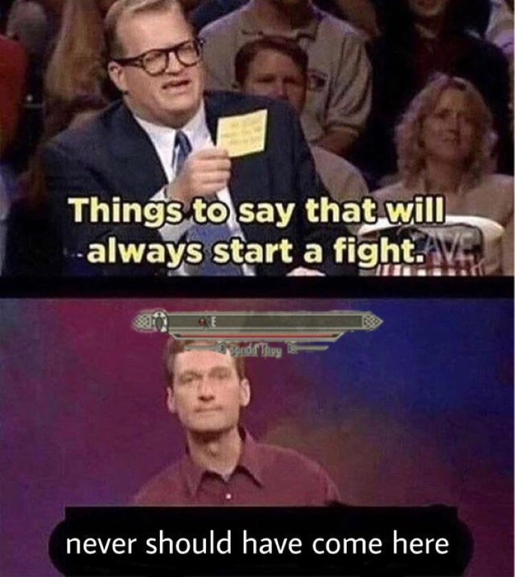 Things to say that always start a fight: never should have come here meme