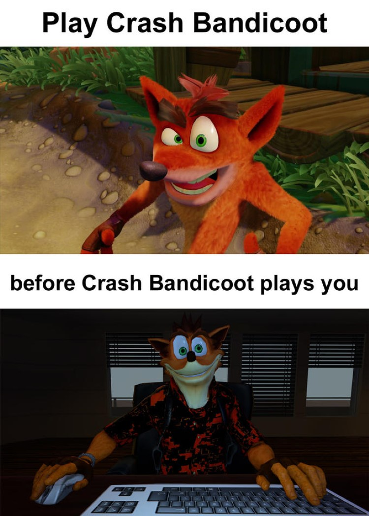 Play Crash Bandicoot, before Crash Bandicoot plays you meme