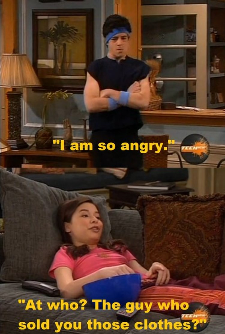 Josh: I am so angry. Megan: At who? The guy who shold you those clothes?