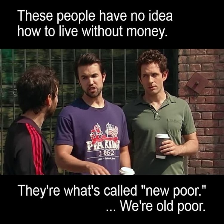 Mac: These people have no idea how to live without money. There what's called new poor. We're old poor.