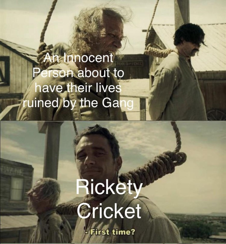 Rickety Cricket having his life ruined by the gang: First Time?