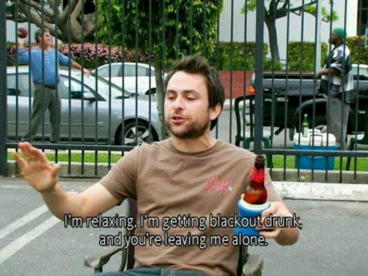 Charlie Kelly: I'm relaxing, I'm getting blackout drunk, and you're leaving me alone