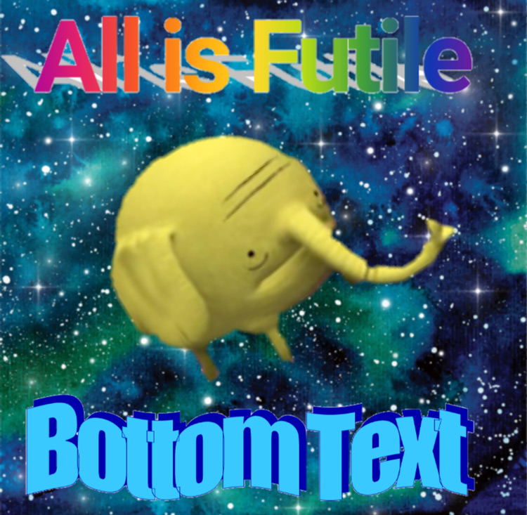 All is futile - Bottom Text elephant AT meme