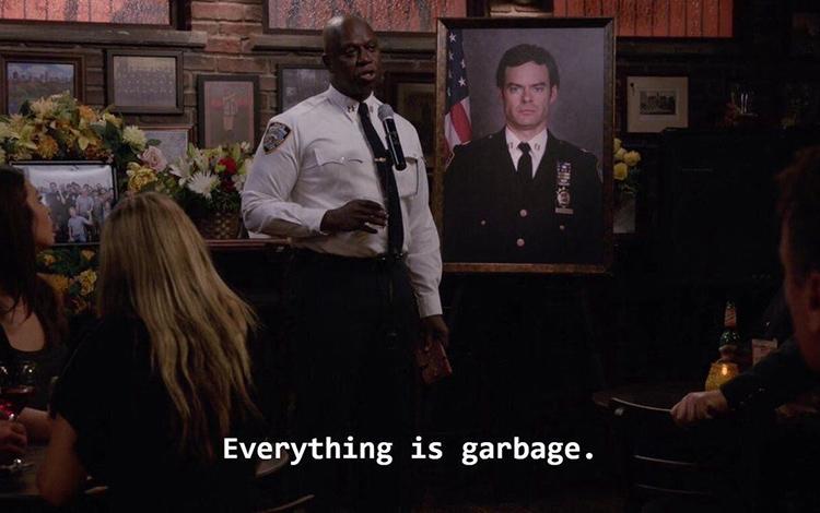 Everything is garbage holt meme