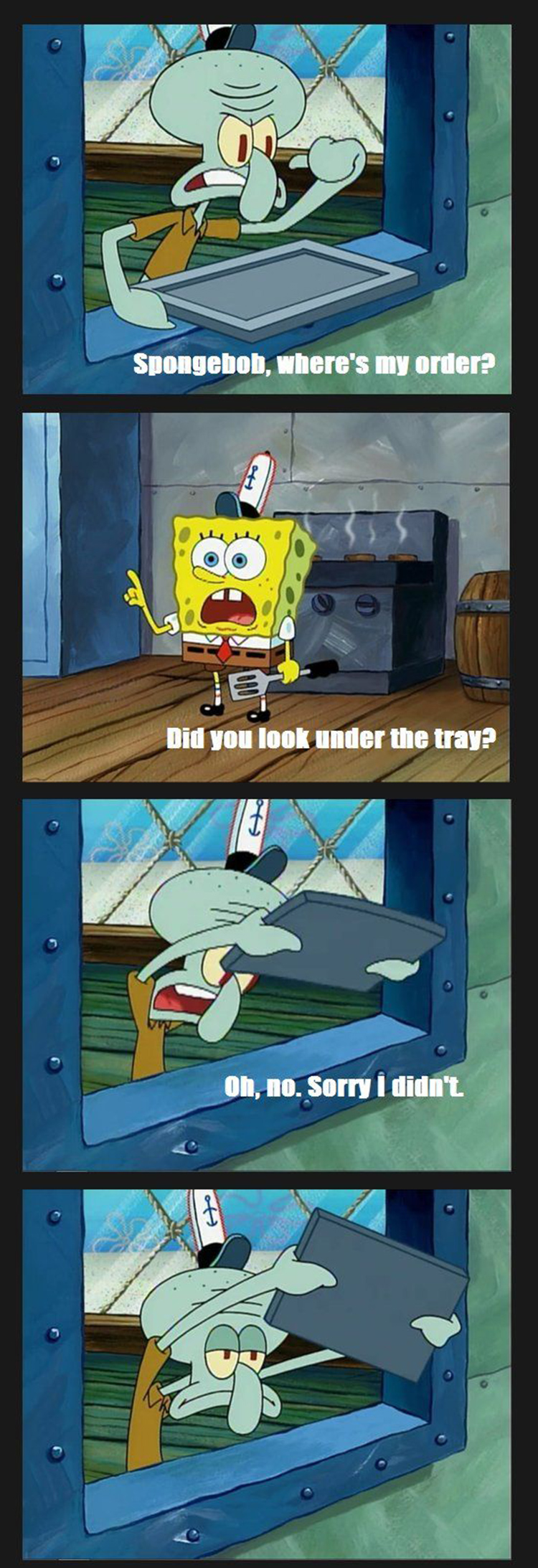 Squidward, did you look under the tray?