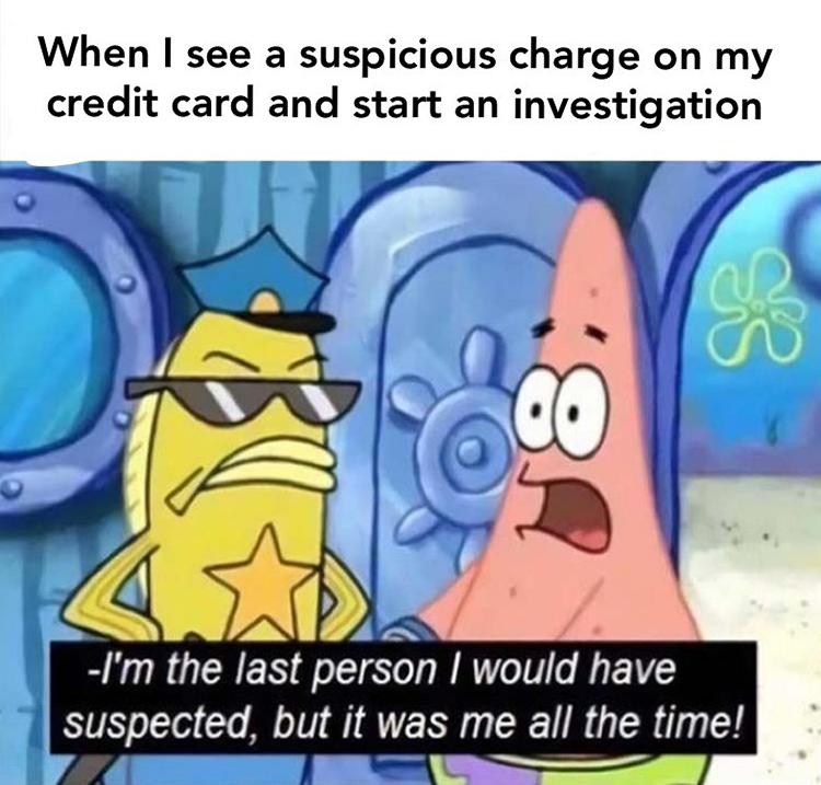 Credit card charge meme - It was me the whole time